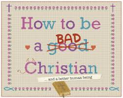 How to be a bad Christian….